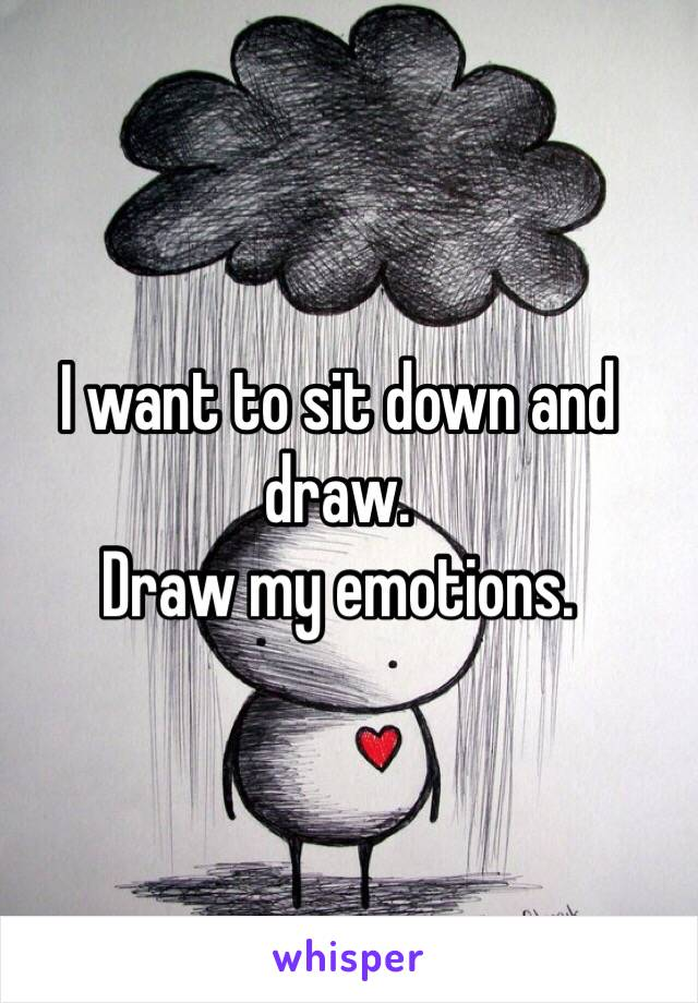 I want to sit down and draw.  Draw my emotions.