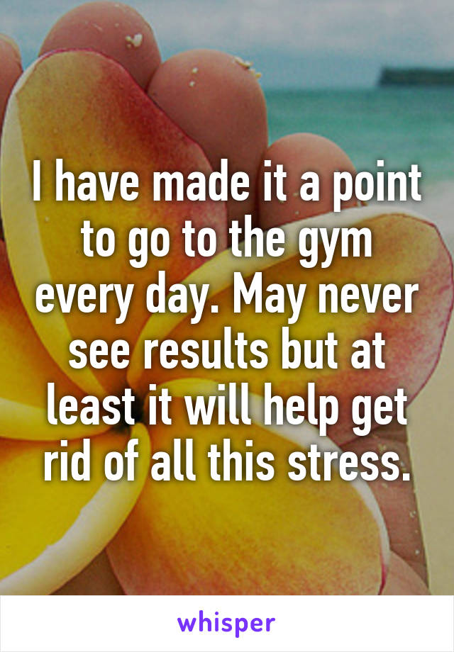 I have made it a point to go to the gym every day. May never see results but at least it will help get rid of all this stress.