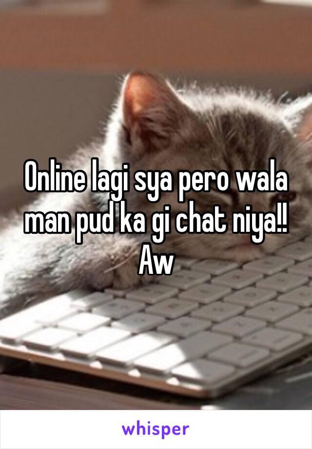 Online lagi sya pero wala man pud ka gi chat niya!! Aw