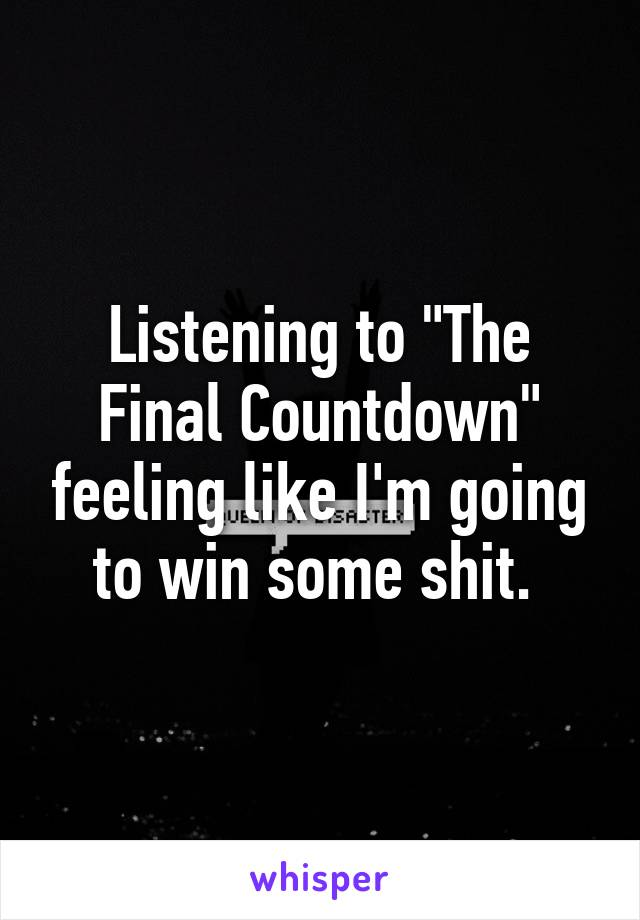 """Listening to """"The Final Countdown"""" feeling like I'm going to win some shit."""