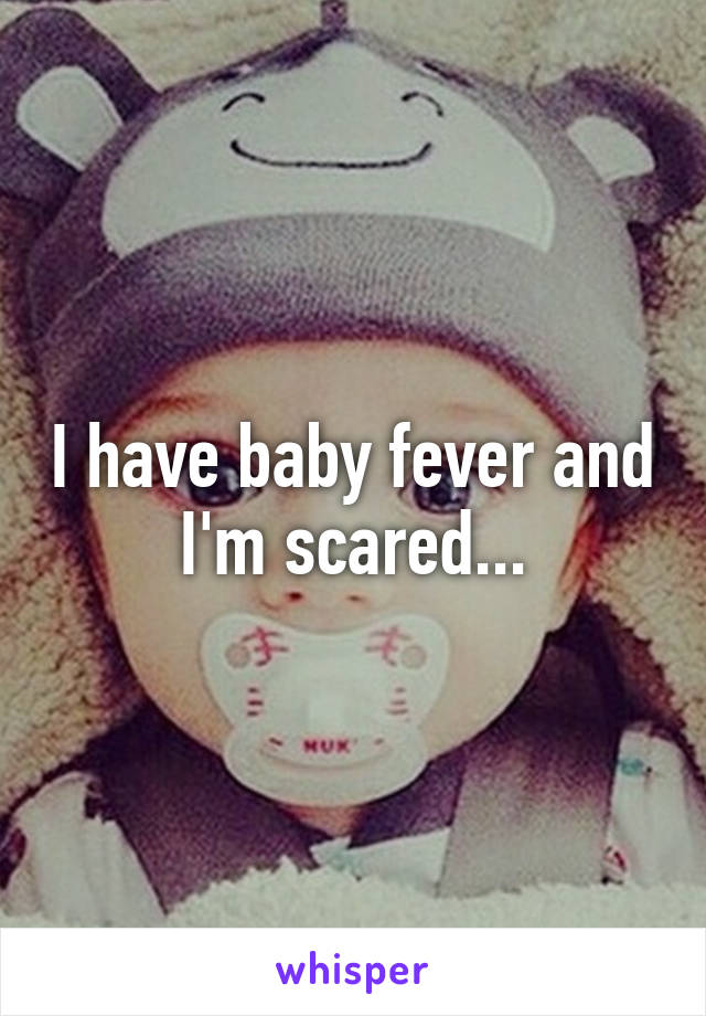 I have baby fever and I'm scared...