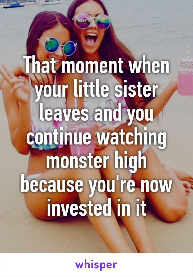 That moment when your little sister leaves and you continue watching monster high because you're now invested in it