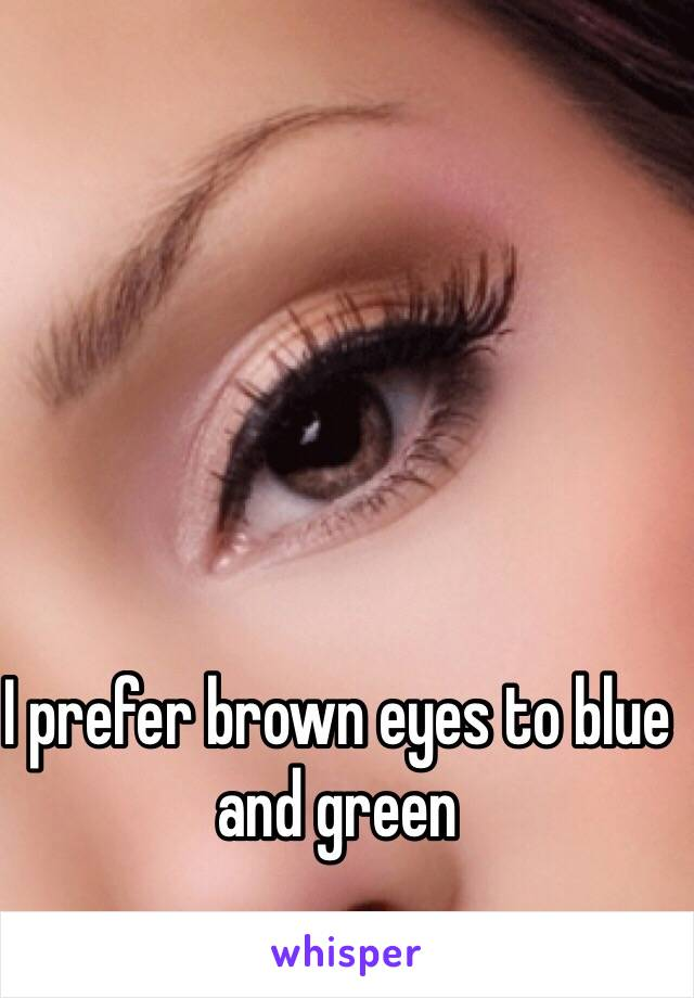 I prefer brown eyes to blue and green