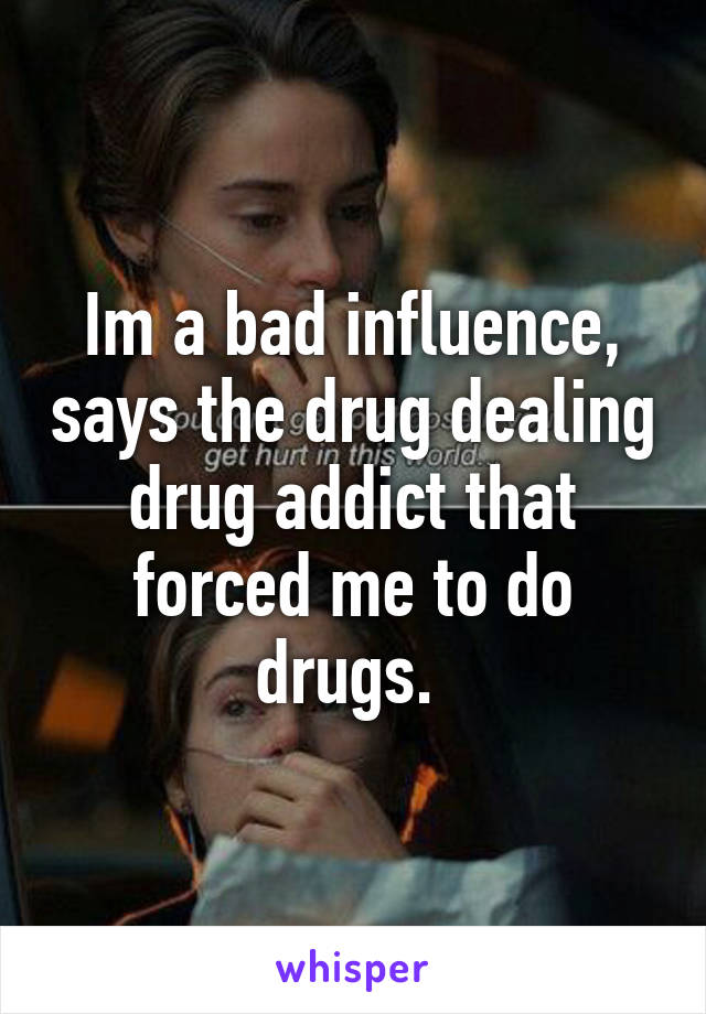Im a bad influence, says the drug dealing drug addict that forced me to do drugs.