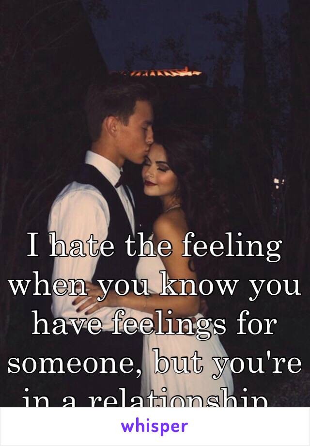 I hate the feeling when you know you have feelings for someone, but you're in a relationship..