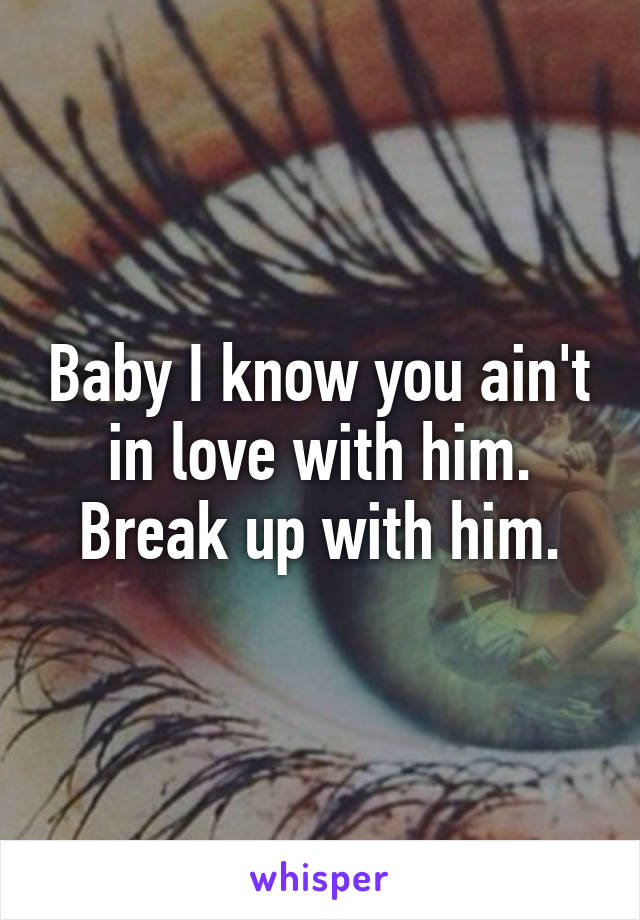 Baby I know you ain't in love with him. Break up with him.