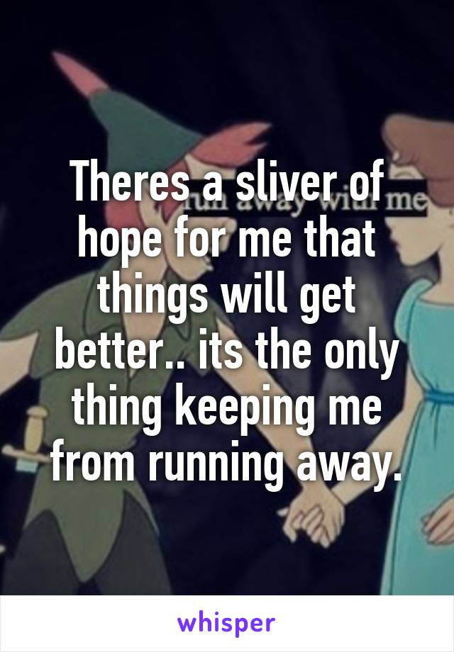 Theres a sliver of hope for me that things will get better.. its the only thing keeping me from running away.