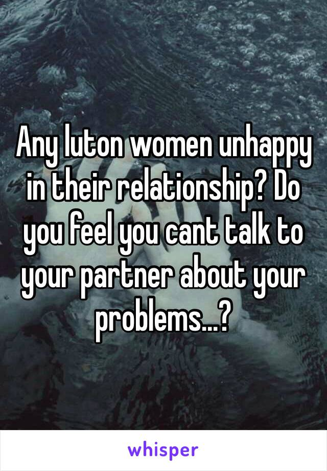 Any luton women unhappy in their relationship? Do you feel you cant talk to your partner about your problems...?