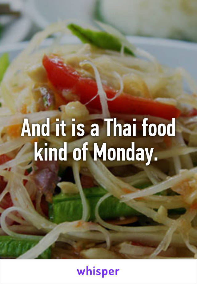 And it is a Thai food kind of Monday.