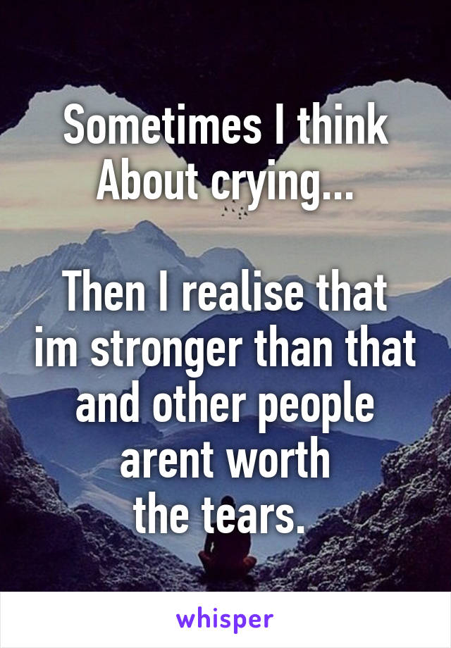 Sometimes I think About crying...  Then I realise that im stronger than that and other people arent worth the tears.