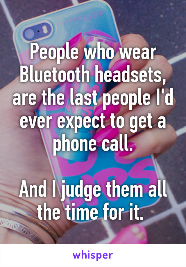 People who wear Bluetooth headsets, are the last people I'd ever expect to get a phone call.  And I judge them all the time for it.