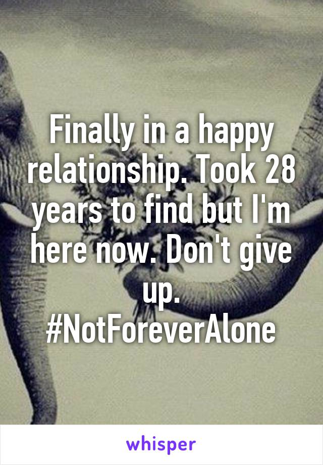 Finally in a happy relationship. Took 28 years to find but I'm here now. Don't give up. #NotForeverAlone