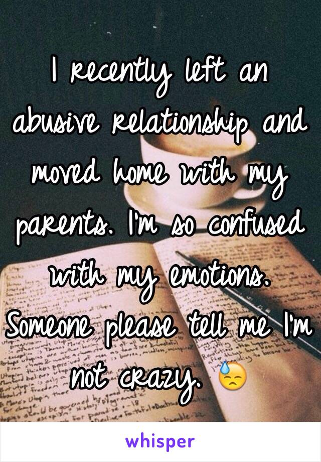 I recently left an abusive relationship and moved home with my parents. I'm so confused with my emotions. Someone please tell me I'm not crazy. 😓