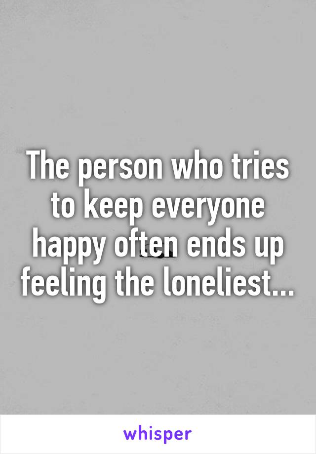 The person who tries to keep everyone happy often ends up feeling the loneliest...