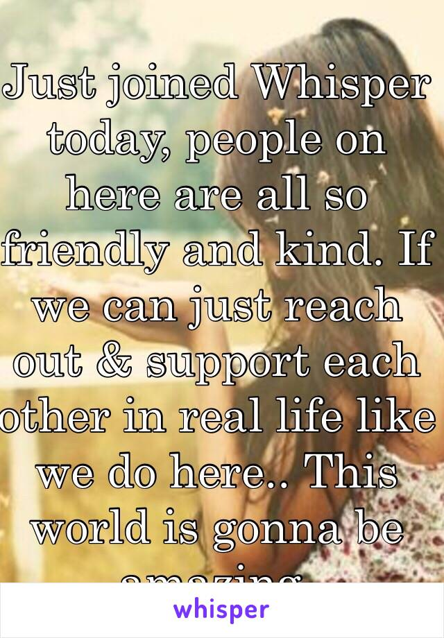 Just joined Whisper today, people on here are all so friendly and kind. If we can just reach out & support each other in real life like we do here.. This world is gonna be amazing.
