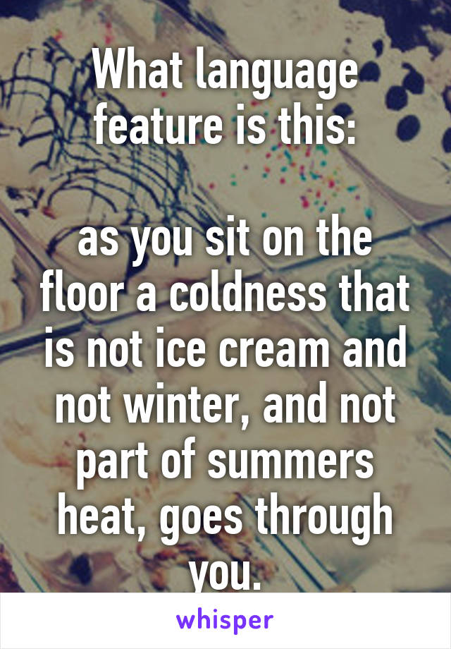What language feature is this:  as you sit on the floor a coldness that is not ice cream and not winter, and not part of summers heat, goes through you.