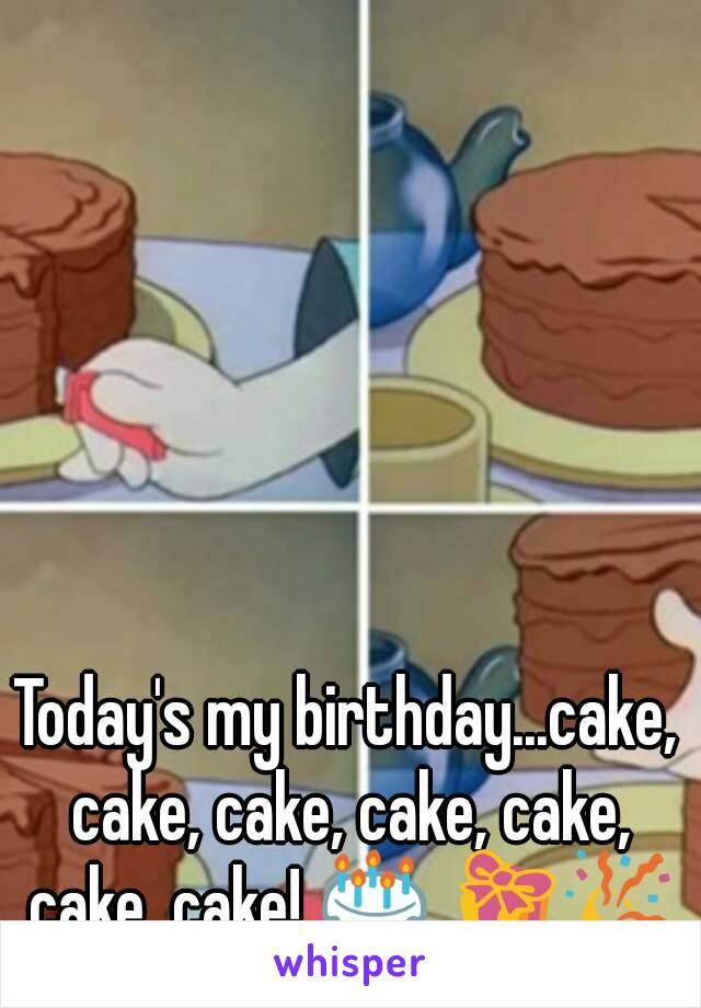 Today's my birthday...cake, cake, cake, cake, cake, cake, cake! 🎂 🎁🎉