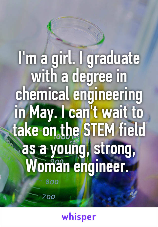 I'm a girl. I graduate with a degree in chemical engineering in May. I can't wait to take on the STEM field as a young, strong, Woman engineer.