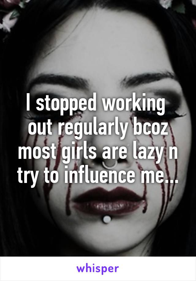 I stopped working  out regularly bcoz most girls are lazy n try to influence me...