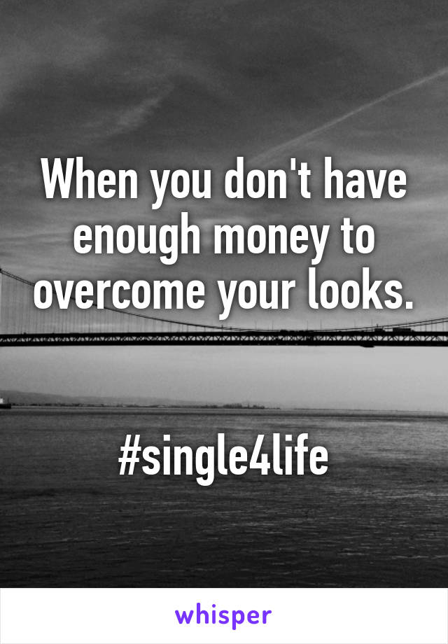 When you don't have enough money to overcome your looks.   #single4life