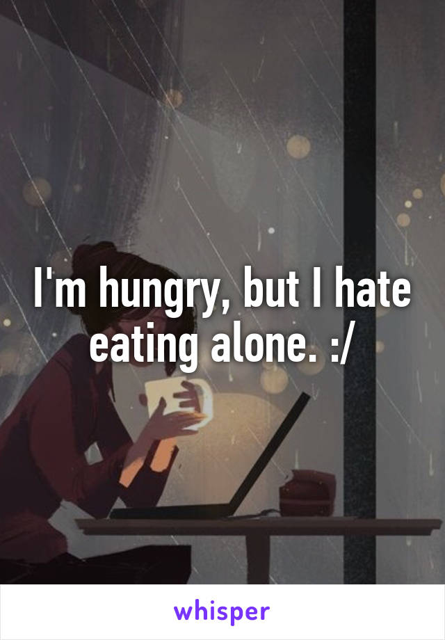 I'm hungry, but I hate eating alone. :/