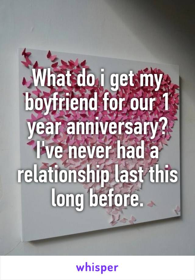 What do i get my boyfriend for our 1 year anniversary? I've never had a relationship last this long before.