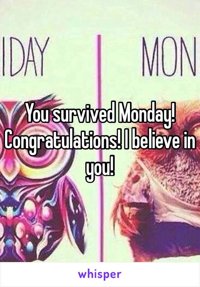 You survived Monday! Congratulations! I believe in you!