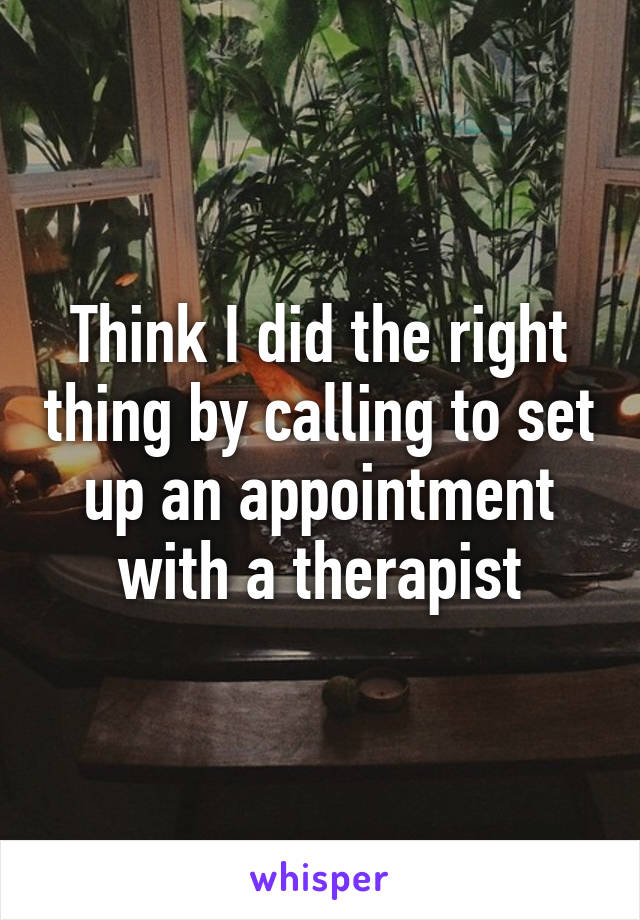 Think I did the right thing by calling to set up an appointment with a therapist