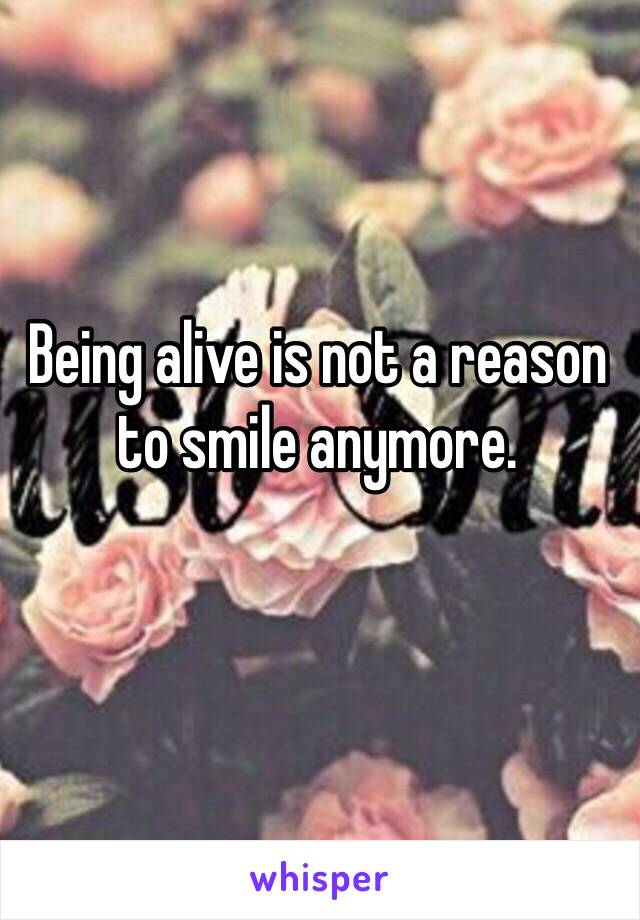 Being alive is not a reason to smile anymore.