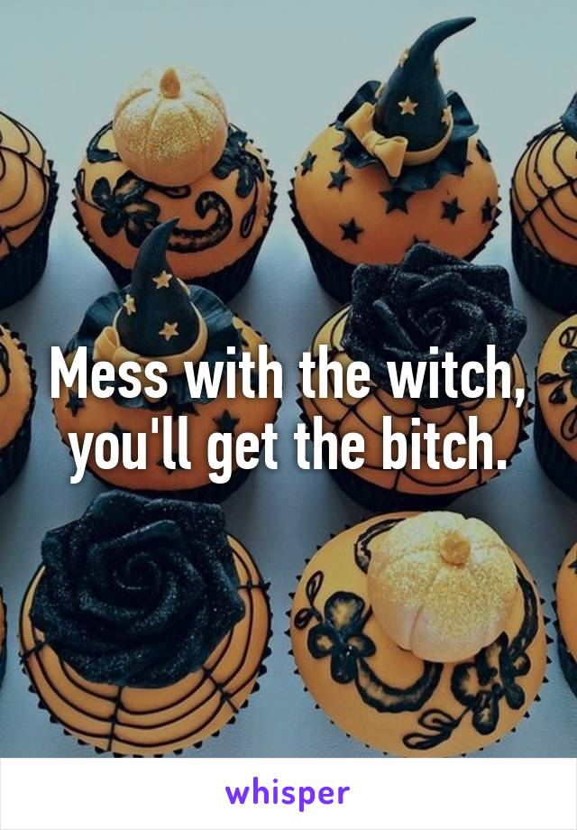 Mess with the witch, you'll get the bitch.
