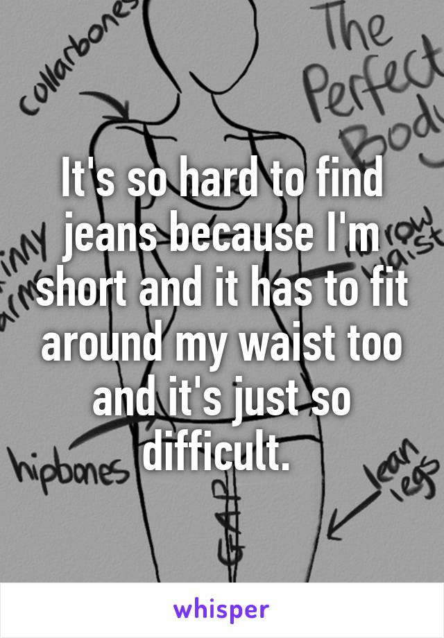 It's so hard to find jeans because I'm short and it has to fit around my waist too and it's just so difficult.