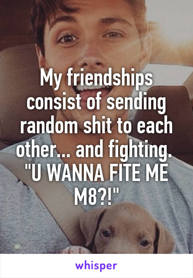 """My friendships consist of sending random shit to each other... and fighting.  """"U WANNA FITE ME M8?!"""""""