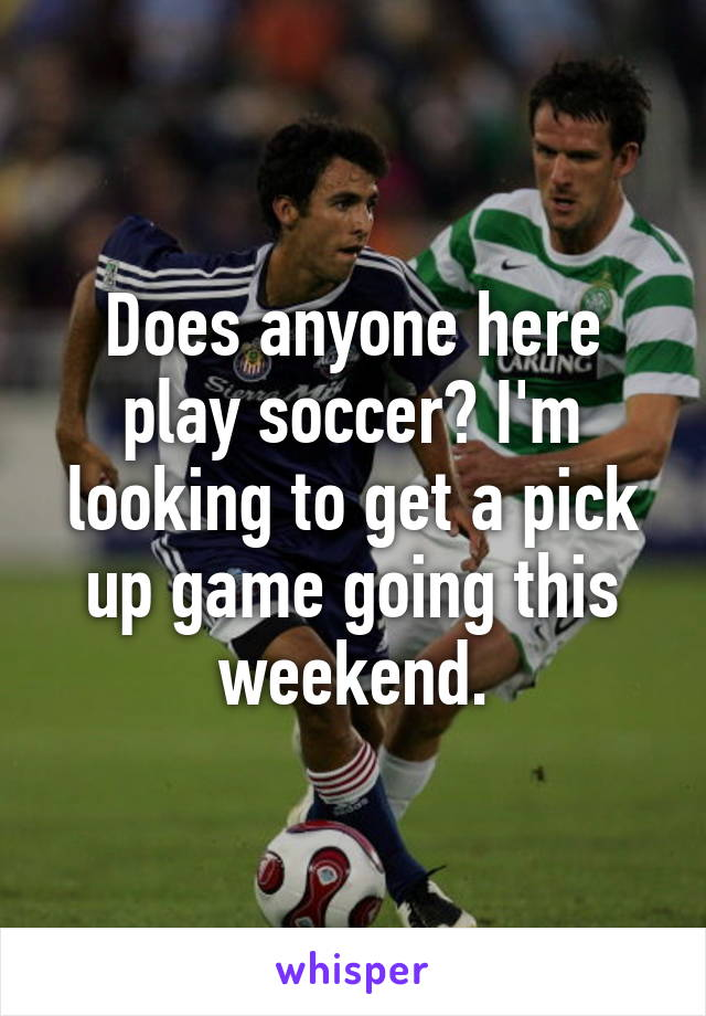 Does anyone here play soccer? I'm looking to get a pick up game going this weekend.