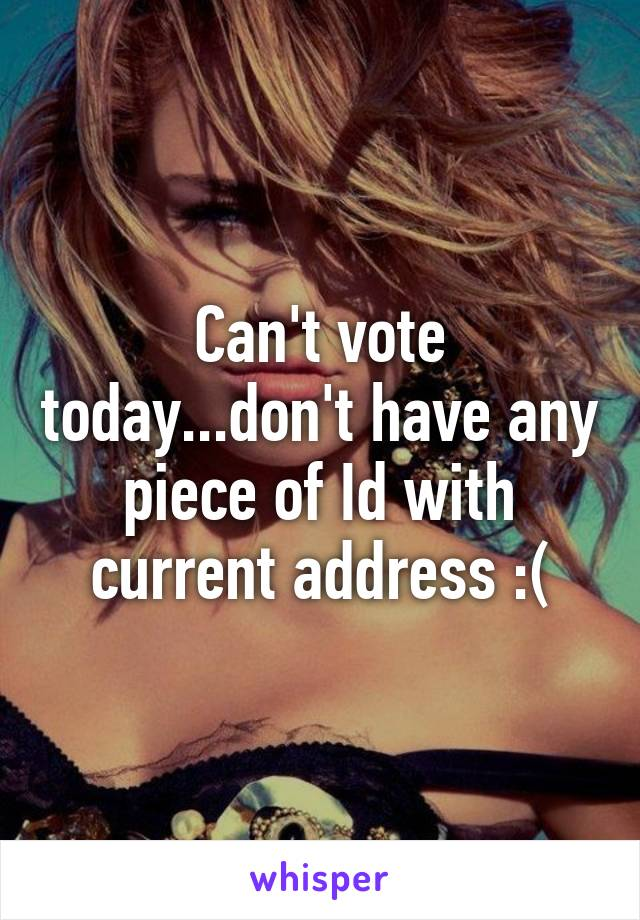 Can't vote today...don't have any piece of Id with current address :(