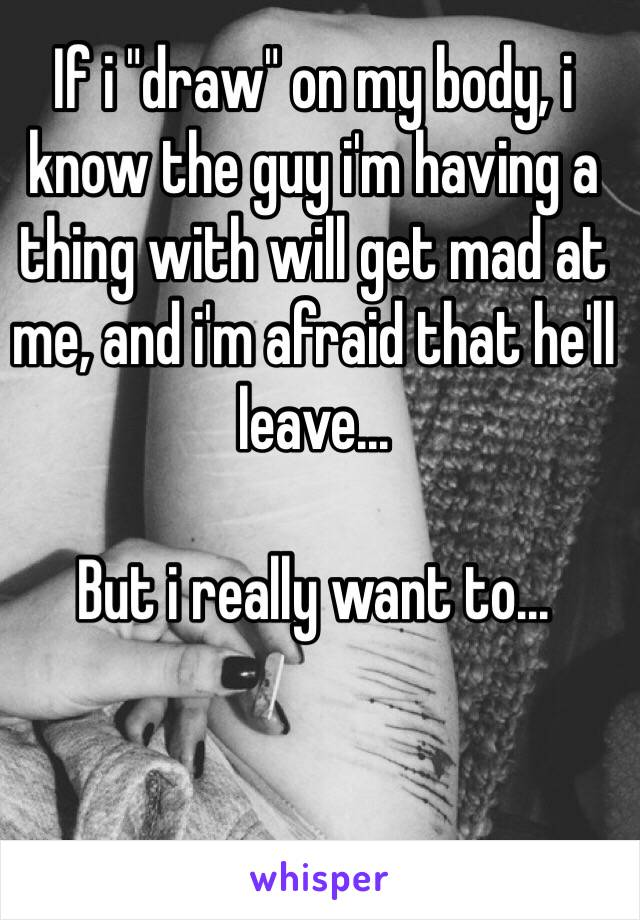 """If i """"draw"""" on my body, i know the guy i'm having a thing with will get mad at me, and i'm afraid that he'll leave...  But i really want to..."""