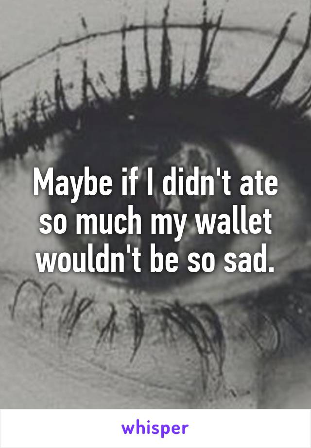 Maybe if I didn't ate so much my wallet wouldn't be so sad.