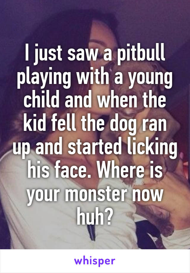 I just saw a pitbull playing with a young child and when the kid fell the dog ran up and started licking his face. Where is your monster now huh?