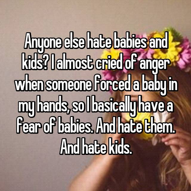 Anyone else hate babies and kids? I almost cried of anger when someone forced a baby in my hands, so I basically have a fear of babies. And hate them. And hate kids.