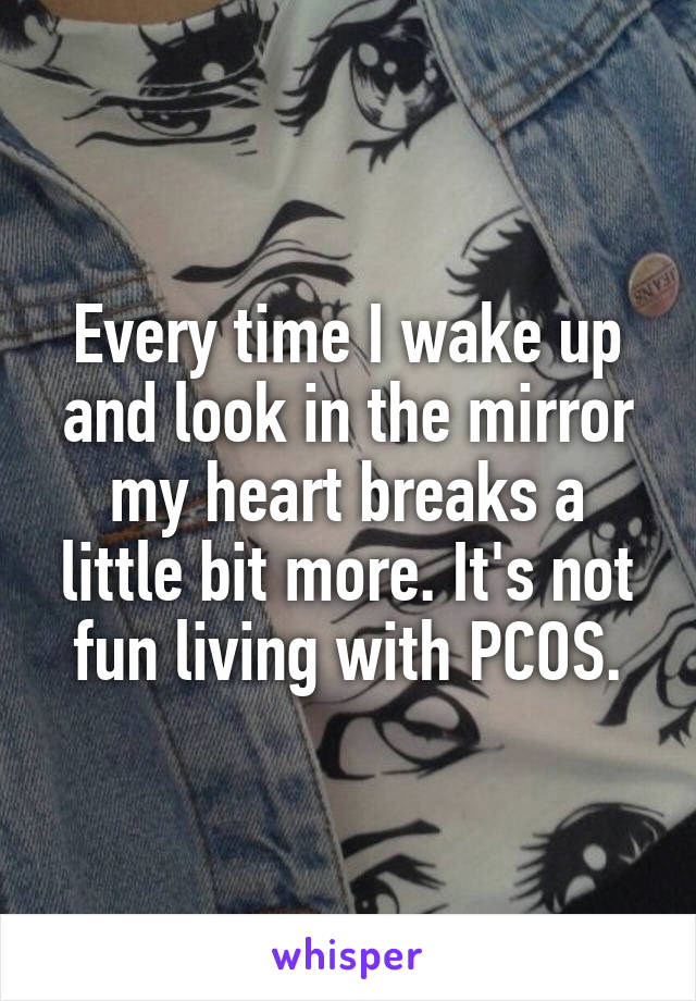 Every time I wake up and look in the mirror my heart breaks a little bit more. It's not fun living with PCOS.