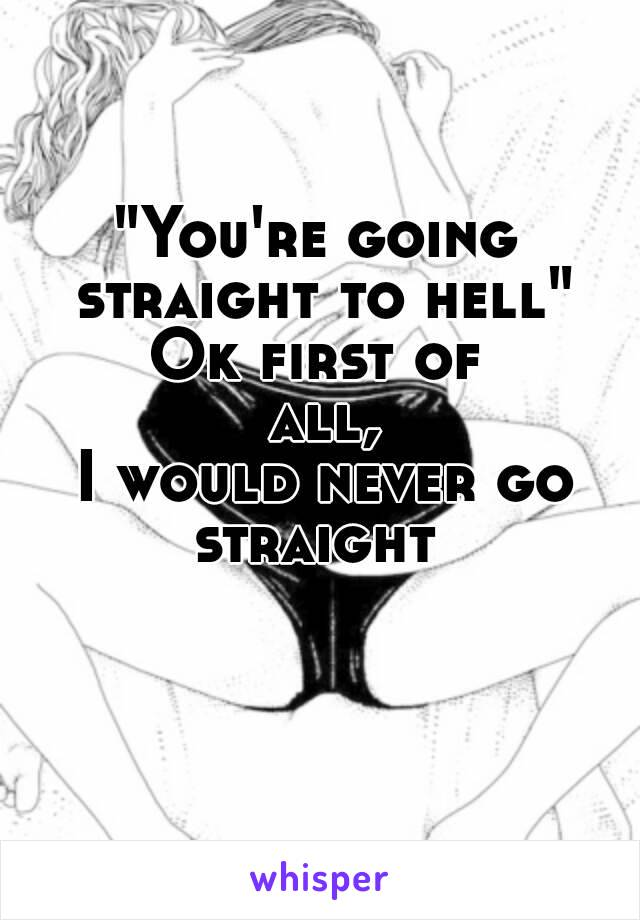 """""""You're going straight to hell"""" Ok first of all,  I would never go straight"""
