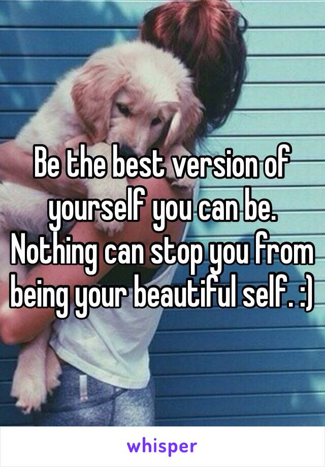Be the best version of yourself you can be. Nothing can stop you from being your beautiful self. :)