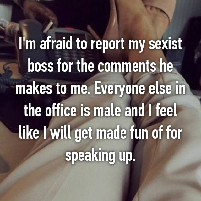 I'm afraid to report my sexist boss for the comments he makes to me. Everyone else in the office is male and I feel like I will get made fun of for speaking up.