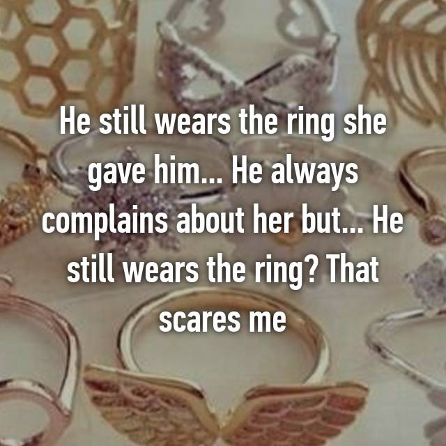 He still wears the ring she gave him... He always complains about her but... He still wears the ring? That scares me