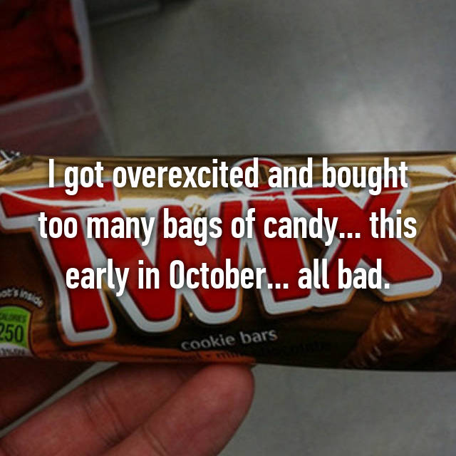 I got overexcited and bought too many bags of candy... this early in October... all bad.