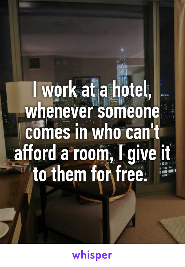 I work at a hotel, whenever someone comes in who can't afford a room, I give it to them for free.