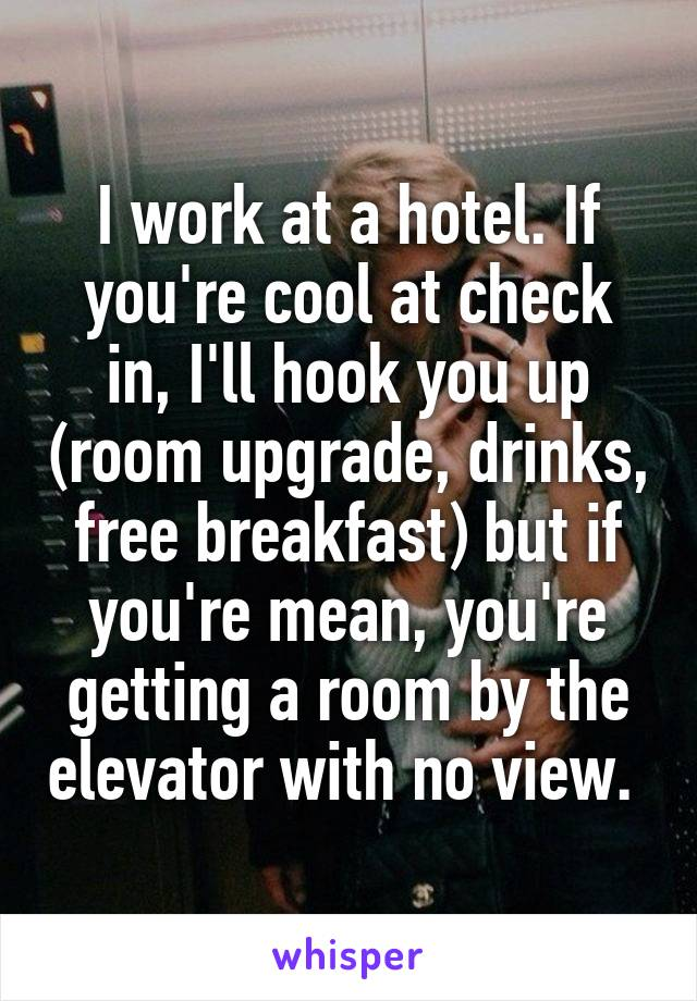 I work at a hotel. If you're cool at check in, I'll hook you up (room upgrade, drinks, free breakfast) but if you're mean, you're getting a room by the elevator with no view.