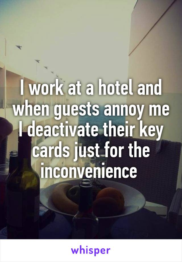 I work at a hotel and when guests annoy me I deactivate their key cards just for the inconvenience