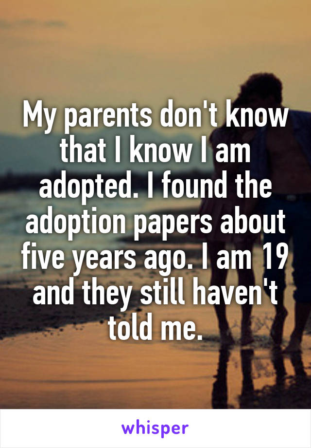 My parents don't know that I know I am adopted. I found the adoption papers about five years ago. I am 19 and they still haven't told me.