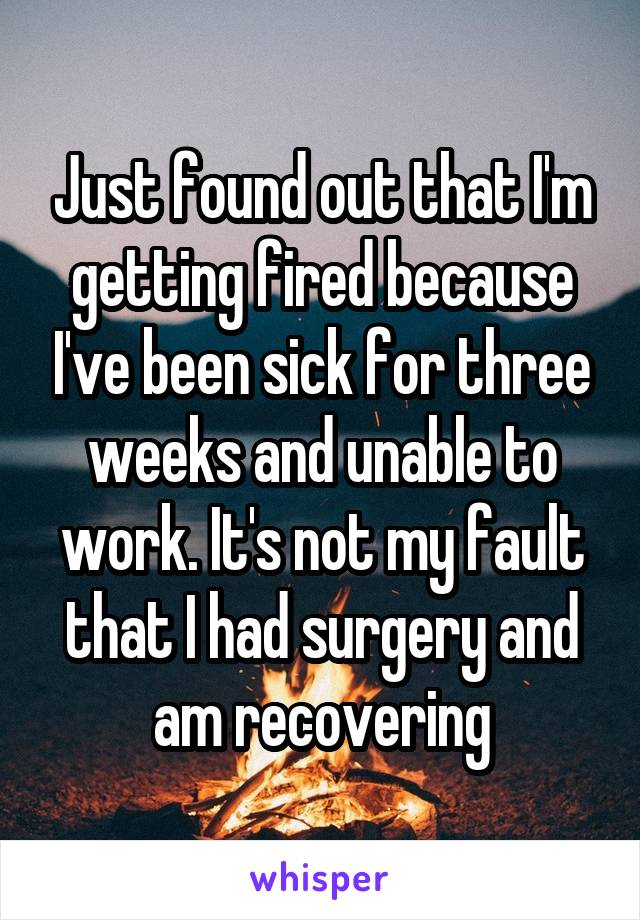 Just found out that I'm getting fired because I've been sick for three weeks and unable to work. It's not my fault that I had surgery and am recovering