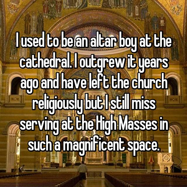 I used to be an altar boy at the cathedral. I outgrew it years ago and have left the church religiously but I still miss serving at the High Masses in such a magnificent space.